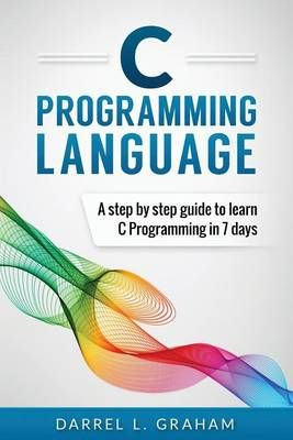 C Programming: Language: A Step by Step Beginner