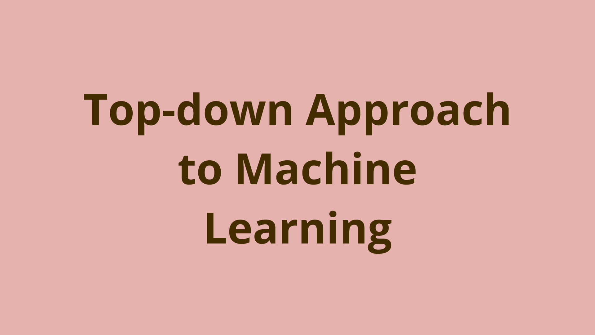 Image of Top-down approach to Machine Learning (Updated 2019)